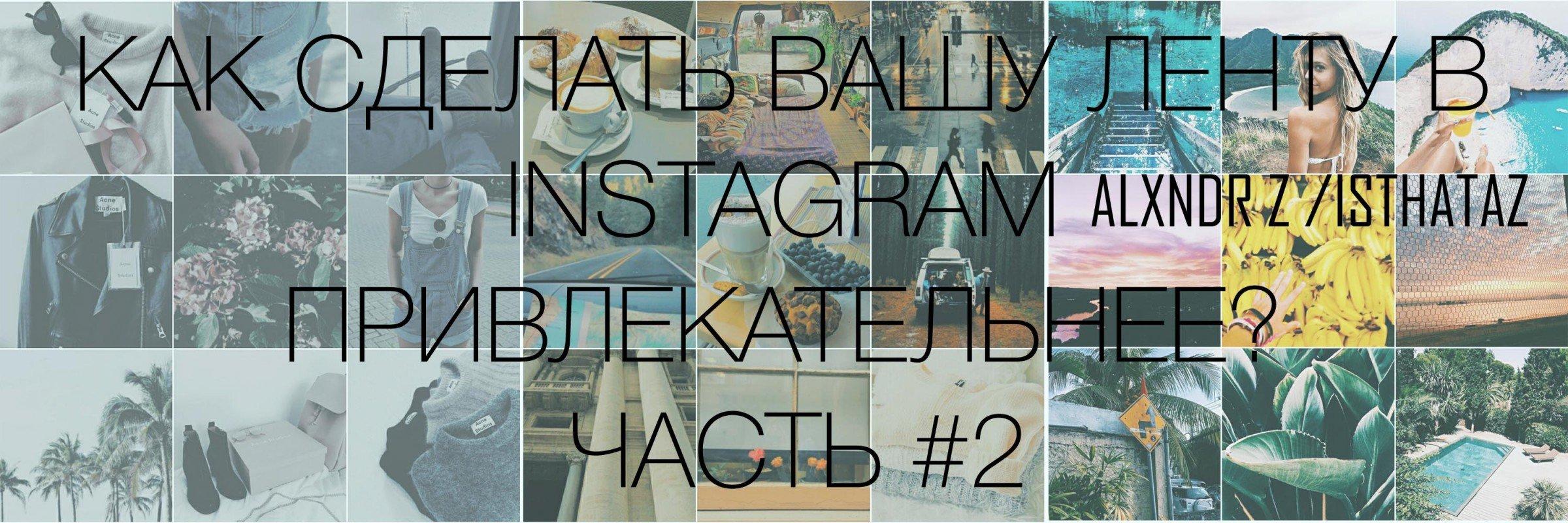 Как сделать Вашу ленту в Instagram привлекательнее?  ЧАСТЬ #2 (+бонус).